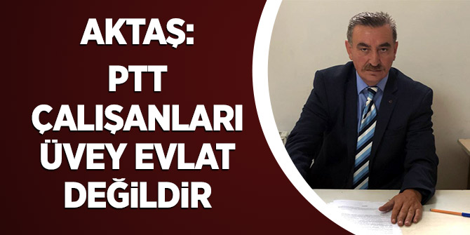 Aktaş: PTT çalışanları üvey evlat değildir