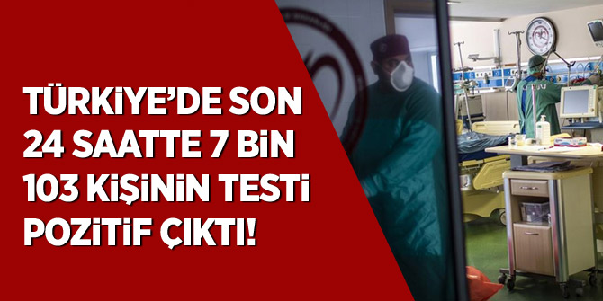 Türkiye'de son 24 saatte 7 bin 103 kişinin testi pozitif çıktı
