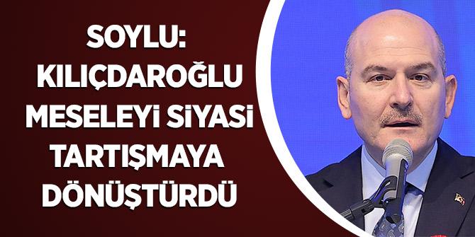Soylu: Kılıçdaroğlu meseleyi siyasi tartışmaya dönüştürdü