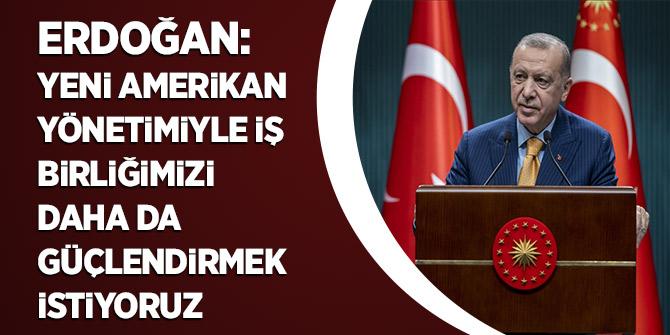 Erdoğan: Yeni Amerikan yönetimiyle iş birliğimizi daha da güçlendirmek istiyoruz