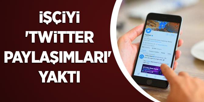 İşçiyi 'twitter paylaşımları' yaktı