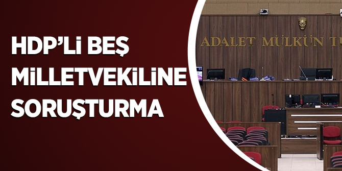 HDP'li Beş Milletvekiline Soruşturma