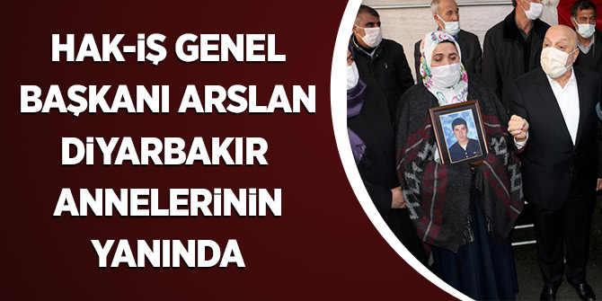 Hak-İş Genel Başkanı Arslan Diyarbakır Annelerinin Yanında