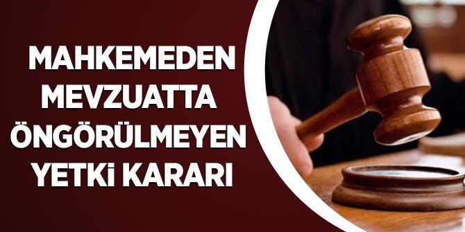 Mahkemeden mevzuatta öngörülmeyen yetki kararı