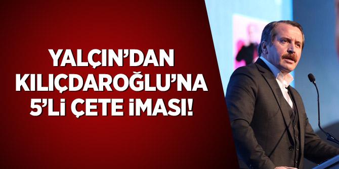 Yalçın'dan Kılıçdaroğlu'na 5'li çete iması