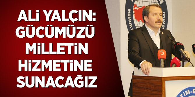 Ali Yalçın: Gücümüzü milletin hizmetine sunacağız