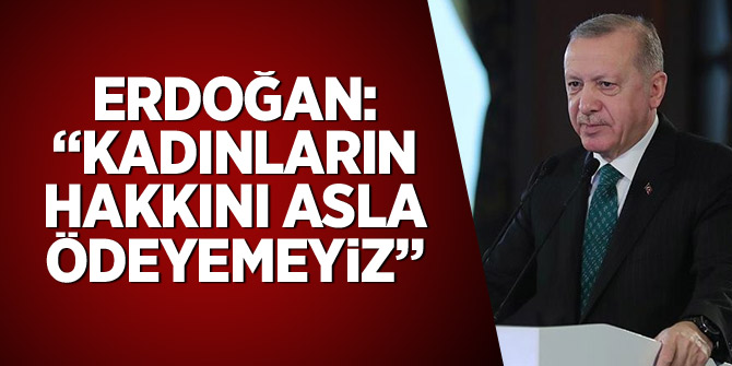 """Cumhurbaşkanı Erdoğan: """"Kadınların hakkını asla ödeyemeyiz"""""""