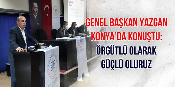Yazgan Konya'da Konuştu: Örgütlü Olarak Güçlü Oluruz
