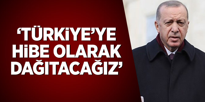 Erdoğan: 'Türkiye'ye hibe olarak dağıtacağız'