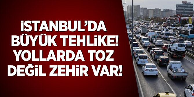 İstanbul'da büyük tehlike! Yollarda toz değil, zehir var