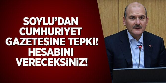 Soylu'dan Cumhuriyet gazetesine tepki: Hesabını vereceksiniz