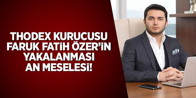 Thodex kurucusu Faruk Fatih Özer'in yakalanması an meselesi