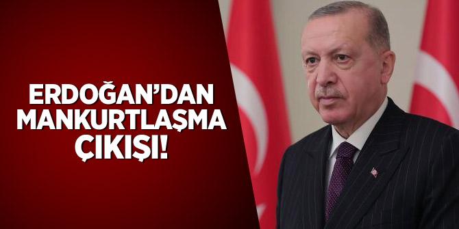 Erdoğan'dan mankurtlaşma çıkışı