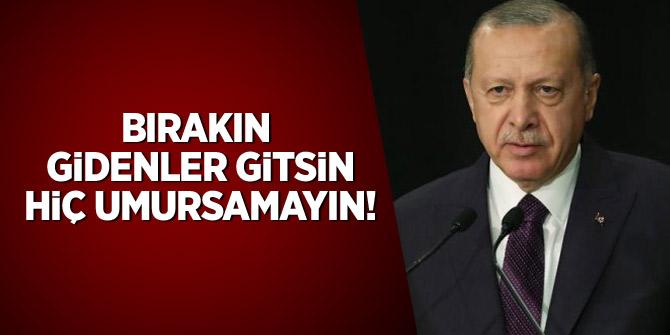 """Erdoğan: """" Bırakın gidenler gitsin, hiç umursamayın"""""""
