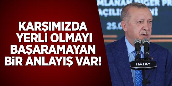 Erdoğan: Karşımızda yerli olmayı başaramayan anlayış var