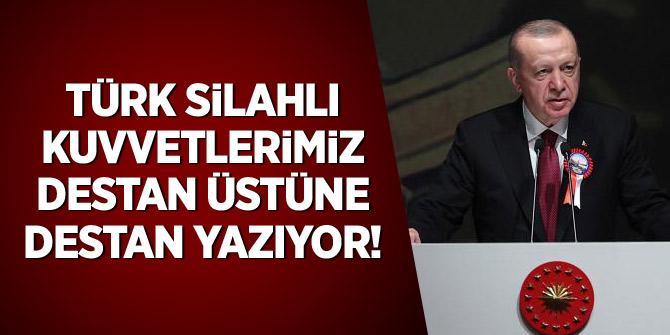Erdoğan: Türk Silahlı Kuvvetlerimiz destan üstüne destan yazıyor