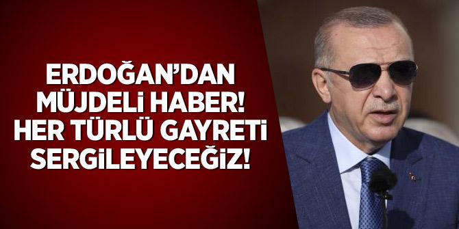 Erdoğan'dan müjdeli haber! Her türlü gayreti sergileyeceğiz