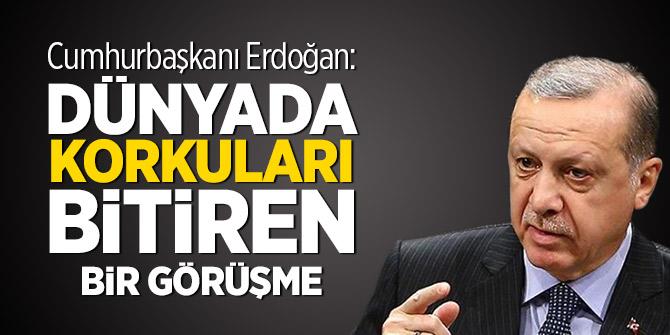 Erdoğan: Dünyada korkuları bitiren bir görüşme