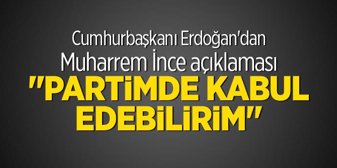 """Cumhurbaşkanı Erdoğan'dan Muharrem İnce açıklaması """"Partimde kabul edebilirim"""""""
