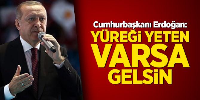 Cumhurbaşkanı Erdoğan: Yüreği yeten varsa gelsin