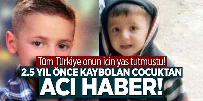 Tüm Türkiye onun için yas tutmuştu! 2.5 yıl önce kaybolan çocuktan acı haber!