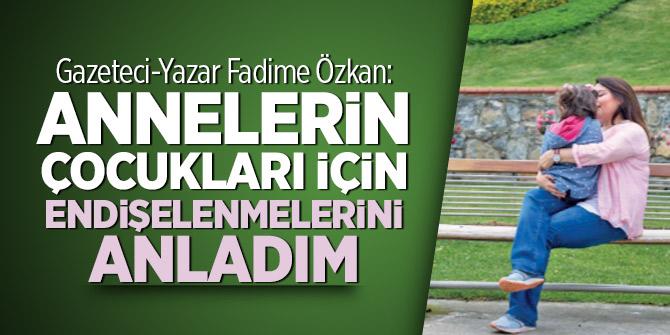Gazeteci-Yazar Fadime Özkan: Annelerin çocukları için endişelenmelerini anladım