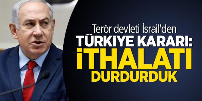 Terör devleti İsrail'den Türkiye kararı: İthalatı durdurduk
