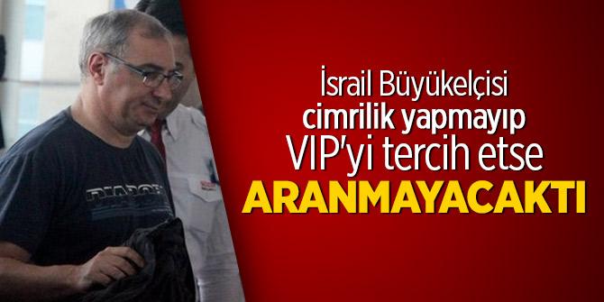 İsrail Büyükelçisi cimrilik yapmayıp VIP'yi tercih etse aranmayacaktı