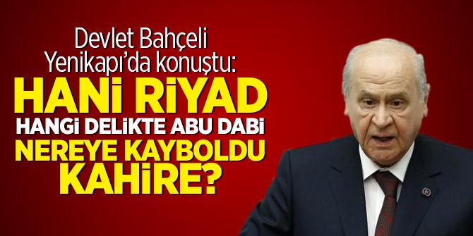 Bahçeli: Hani Riyad, hangi delikte Abu Dabi, nereye kayboldu Kahire?