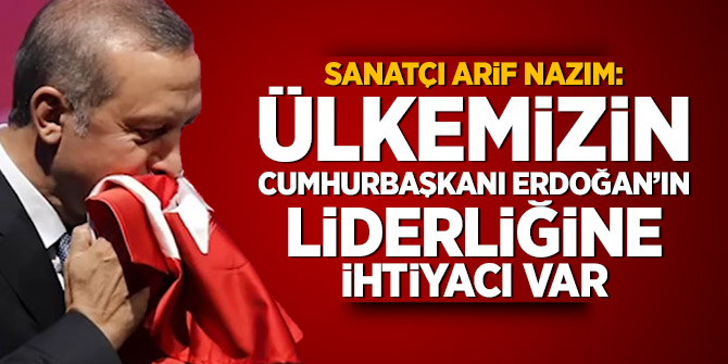 Sanatçı Arif Nazım: Ülkemizin Cumhurbaşkanı Erdoğan'ın liderliğine ihtiyacı var
