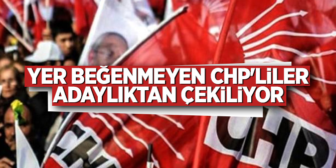 Yer beğenmeyen CHP'liler adaylıktan çekiliyor