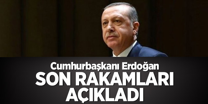 Cumhurbaşkanı Erdoğan son rakamları açıkladı