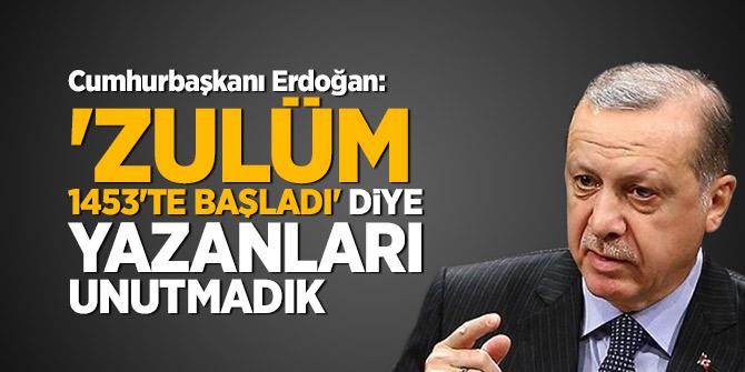Cumhurbaşkanı Erdoğan: 'Zulüm 1453'te başladı' diye yazanları unutmadık