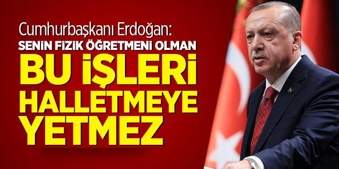 Cumhurbaşkanı Erdoğan: Senin fizik öğretmeni olman bu işleri halletmeye yetmez