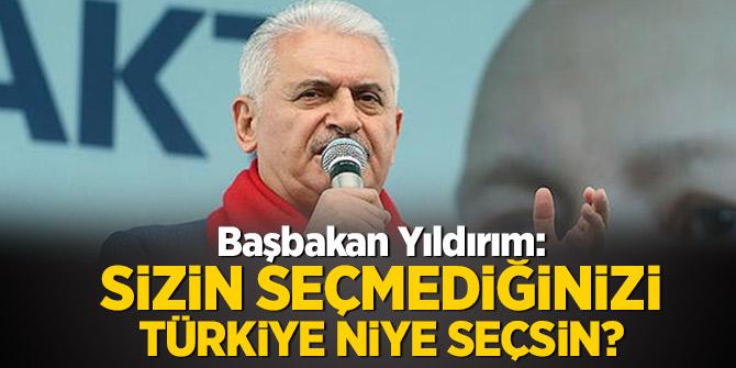 Başbakan Yıldırım: Sizin seçmediğinizi Türkiye niye seçsin?