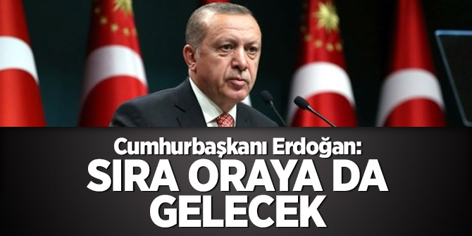 Cumhurbaşkanı Erdoğan: Sıra oraya da gelecek