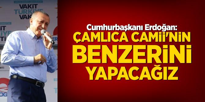 Erdoğan: Çamlıca Camii'nin benzerini yapacağız