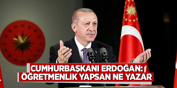 Cumhurbaşkanı Erdoğan: Öğretmenlik yapsan ne yazar