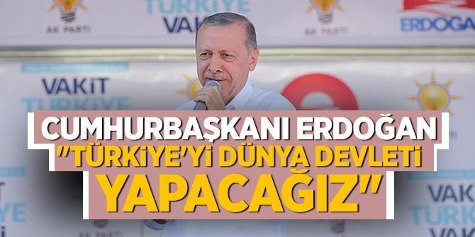 """""""Türkiye'yi dünya devleti yapacağız"""""""