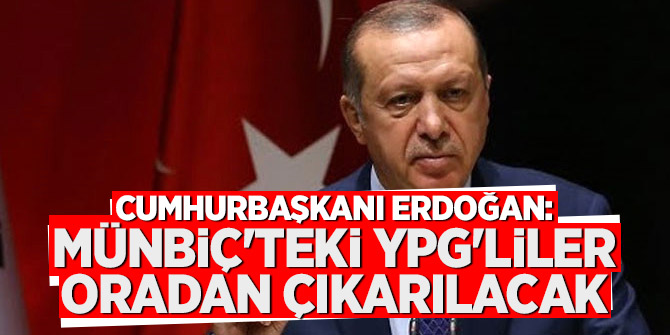 Cumhurbaşkanı Erdoğan: Münbiç'teki YPG'liler oradan çıkarılacak