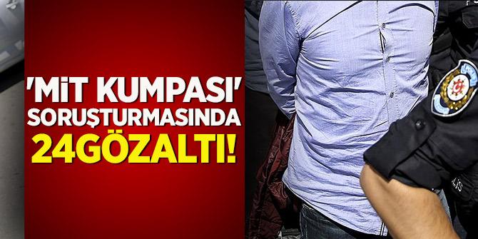 'MİT kumpası' soruşturmasında 24 gözaltı!
