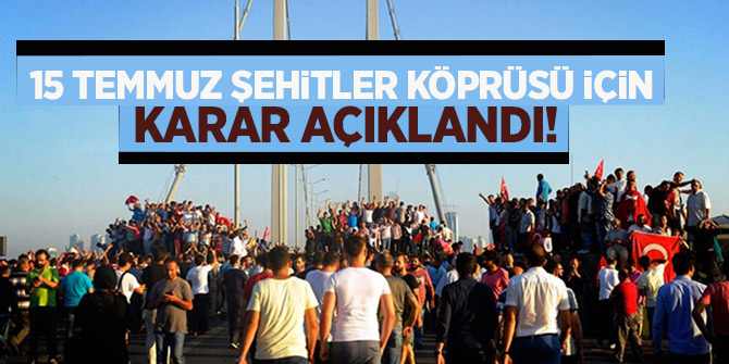 15 Temmuz Şehitler Köprüsü için karar açıklandı!