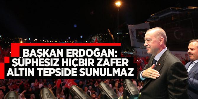 Başkan Erdoğan: Şüphesiz hiçbir zafer altın tepside sunulmaz