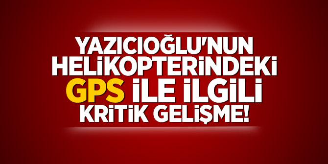 Yazıcıoğlu'nun helikopterindeki GPS ile ilgili kritik gelişme!