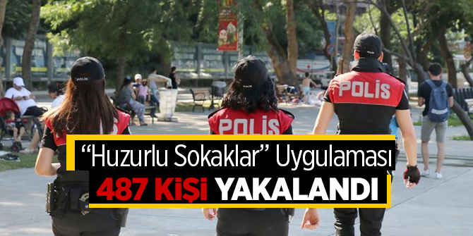 """""""Huzurlu Sokaklar"""" uygulamasıyla 487 kişi yakalandı"""