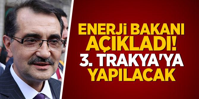 Enerji Bakanı Açıkladı! Üçüncüsü Trakya'ya yapılacak