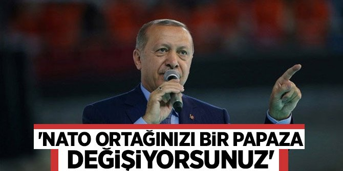 """Başkan Erdoğan """"NATO ortağınızı bir papaza değişiyorsunuz"""""""
