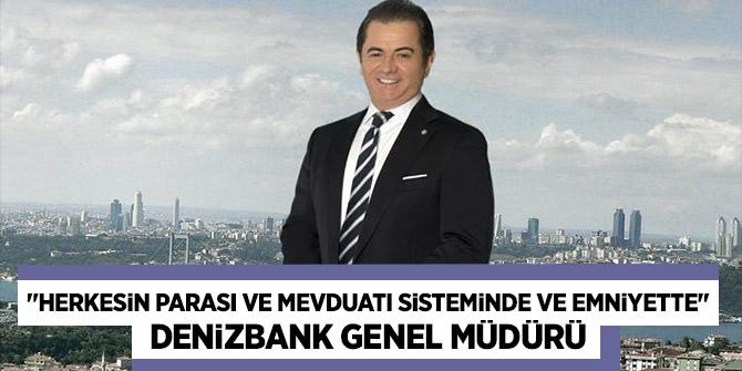 """DenizBank Genel Müdürü:  """"Herkesin parası ve mevduatı sisteminde ve emniyette""""!"""