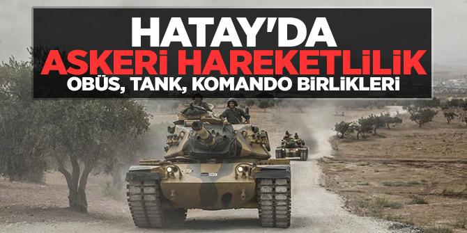 Hatay'da askeri hareketlilik: Obüs, tank, komando birlikleri