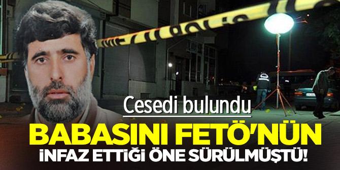 Babasını FETÖ'nün infaz ettiği öne sürülmüştü! Cesedi bulundu